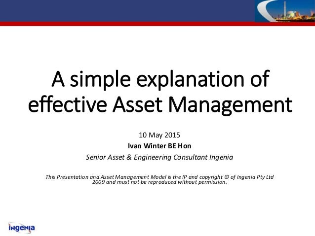 A simple explanation of effective Asset Management 10 May 2015 Ivan Winter BE Hon Senior Asset & Engineering Consultant In...