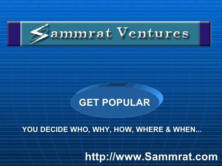 YOU DECIDE WHO, WHY, HOW, WHERE & WHEN... http://www.Sammrat.com GET POPULAR