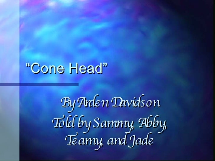 """"""" Cone Head"""" By Arden Davidson Told by Sammy, Abby, Tearny, and Jade"""