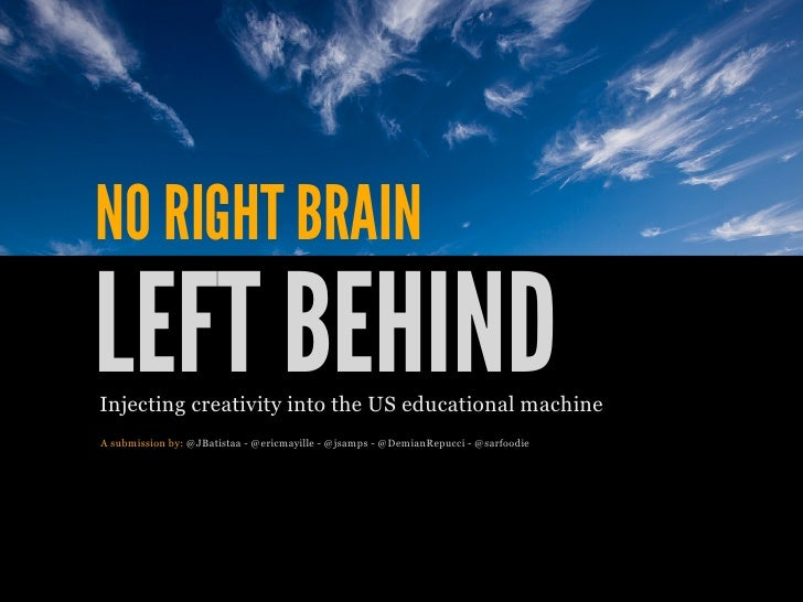 NO RIGHT BRAINLEFT BEHINDInjecting creativity into the US educational machineA submission by: @JBatistaa - @ericmayille - ...