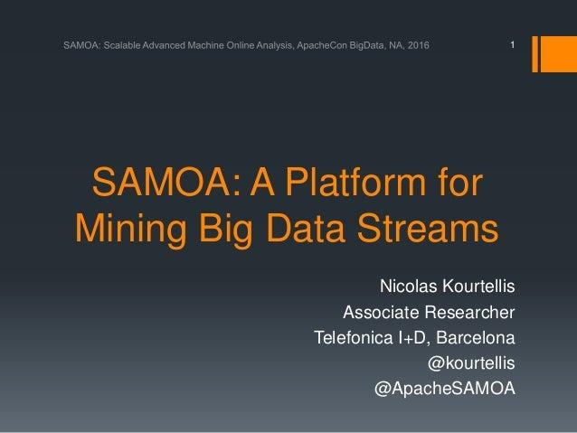 SAMOA: A Platform for Mining Big Data Streams Nicolas Kourtellis Associate Researcher Telefonica I+D, Barcelona @kourtelli...
