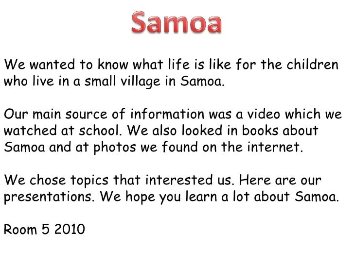 Samoa<br />We wanted to know what life is like for the children who live in a small village in Samoa. <br />Our main sourc...