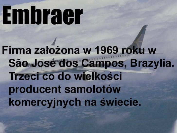 Embraer<br />Firma założona w 1969 roku w  SãoJosédosCampos, Brazylia. Trzeci co do wielkości producent samolotów komercyj...