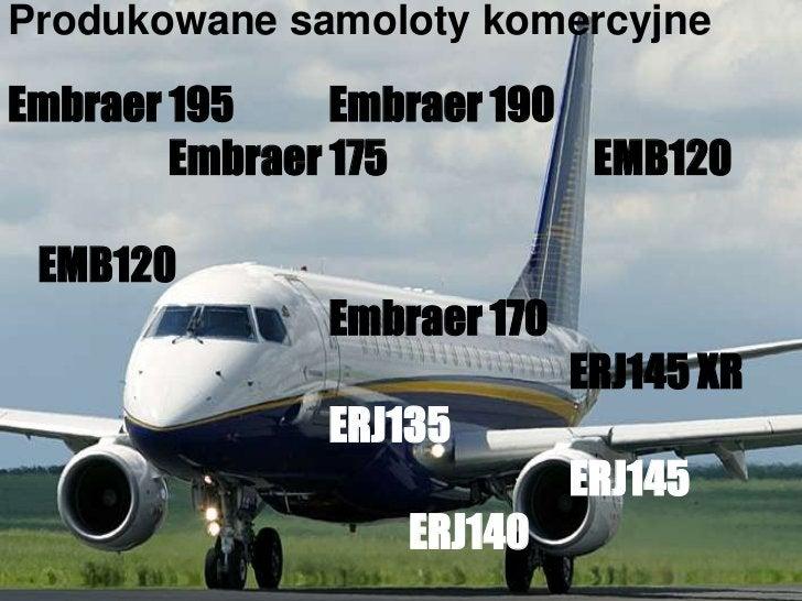 Produkowane samoloty komercyjne<br />Embraer 195 Embraer 190<br />Embraer 175                          EMB120<br />EMB12...