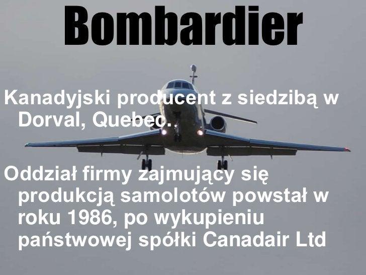 Bombardier<br />Kanadyjski producent z siedzibą w Dorval, Quebec. <br />Oddział firmy zajmujący się produkcją samolotów po...