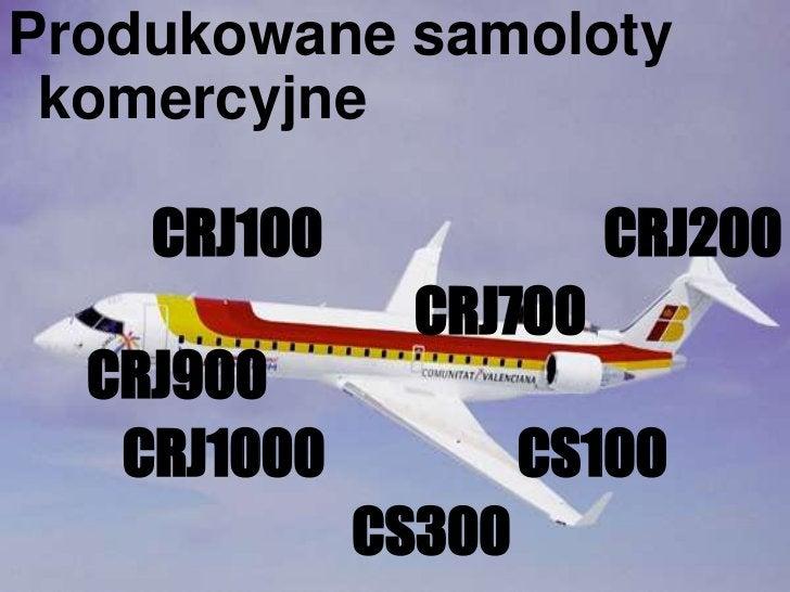 Produkowane samoloty komercyjne<br />CRJ100CRJ200<br />CRJ700  CRJ900 <br />CRJ1000 CS100<br />CS300<br />