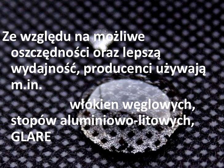 Ze względu na możliwe oszczędności oraz lepszą wydajność, producenci używają m.in. <br />włókien węglowych, stopów alum...