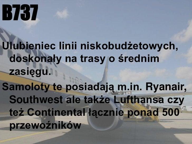B737<br />Ulubieniec linii niskobudżetowych, doskonały na trasy o średnim zasięgu.<br />Samoloty te posiadają m.in. Ryanai...
