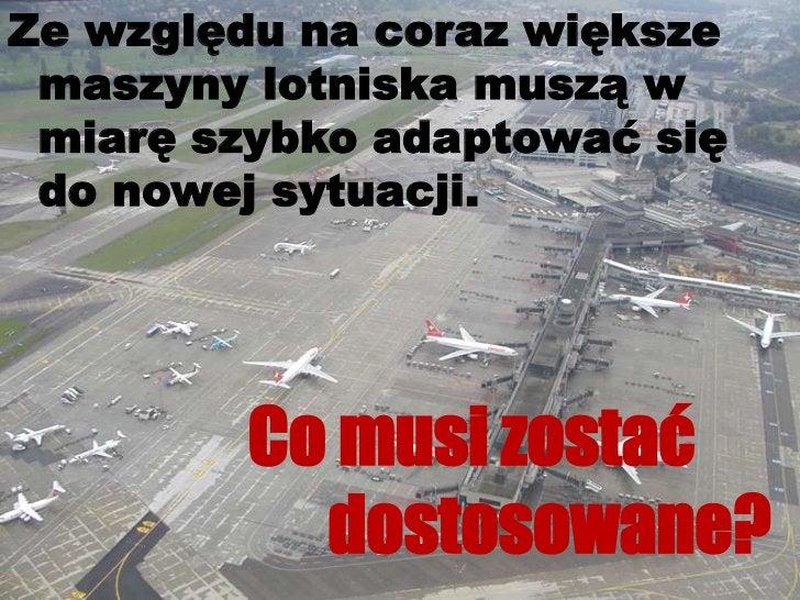 Ze względu na coraz większe maszyny lotniska muszą w miarę szybko adaptować się do nowej sytuacji.<br />Co musi zostać ...