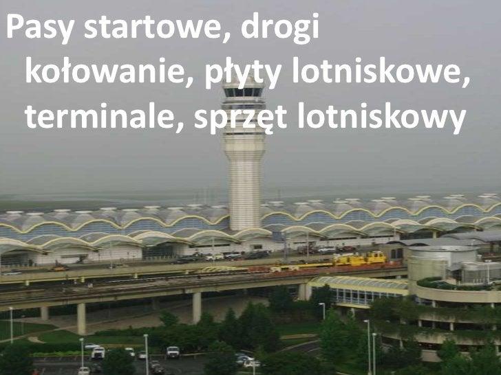 Pasy startowe, drogi kołowanie, płyty lotniskowe, terminale, sprzęt lotniskowy<br />