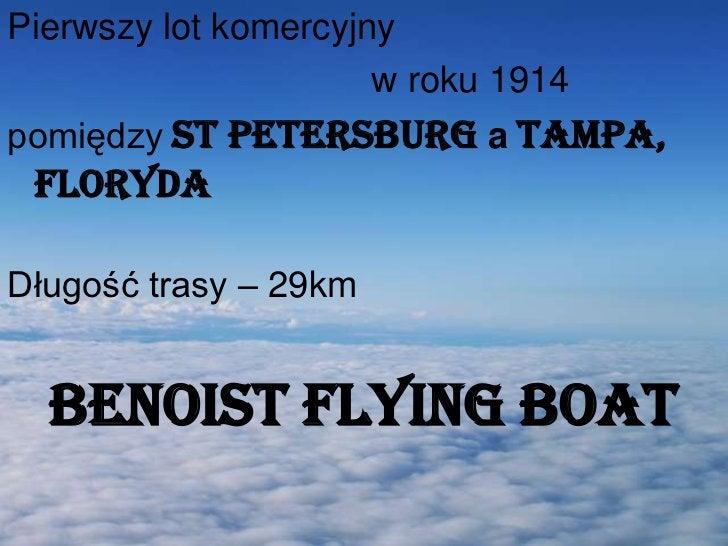 Pierwszy lot komercyjny <br />w roku 1914 <br />pomiędzyST PETERSBURGaTAMPA, Floryda<br />Długość trasy – 29km<br />...