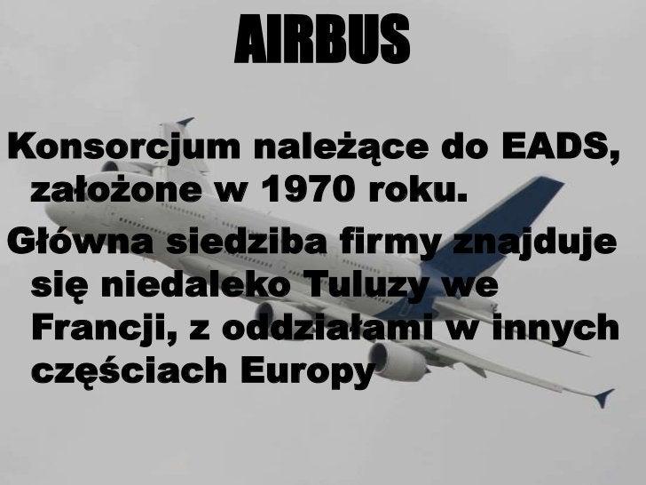 AIRBUS<br />Konsorcjum należące do EADS, założone w 1970 roku.<br />Główna siedziba firmy znajduje się niedaleko Tuluzy we...
