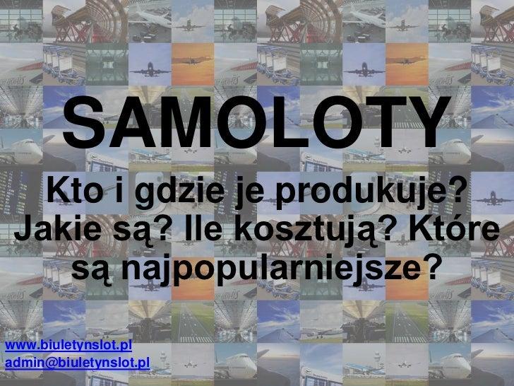 SAMOLOTY<br />Kto i gdzie je produkuje? Jakie są? Ile kosztują? Które są najpopularniejsze?<br />www.biuletynslot.pl<br />...