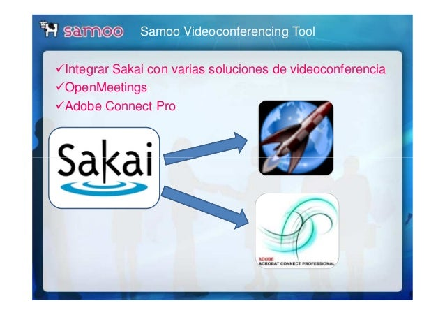 Samoo Videoconferencing Tool Integrar Sakai con varias soluciones de videoconferencia OpenMeetings Adobe Connect Pro