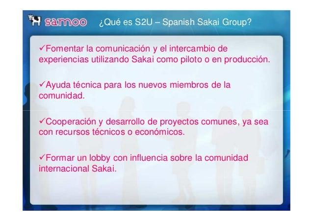 ¿Qué es S2U – Spanish Sakai Group? Fomentar la comunicación y el intercambio de experiencias utilizando Sakai como piloto ...