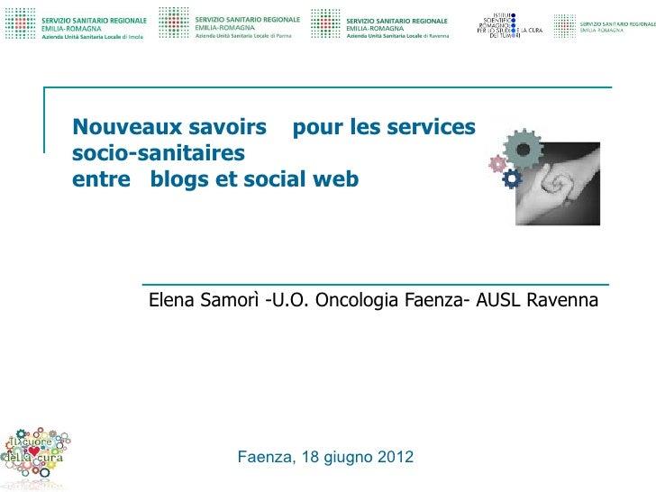Nouveaux savoirs pour les servicessocio-sanitairesentre blogs et social web      Elena Samorì -U.O. Oncologia Faenza- AUSL...