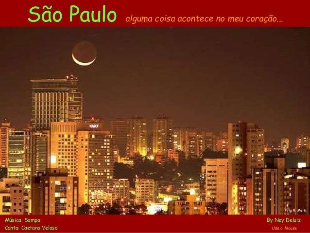 São Paulo alguma coisa acontece no meu coração... Música: Sampa By Ney Deluiz Canta: Caetano Veloso Use o Mouse Foto R. Mo...
