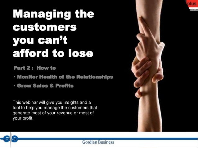 Managing thecustomersyou can'tafford to losePart 2 : How to• Monitor Health of the Relationships• Grow Sales & ProfitsThis...
