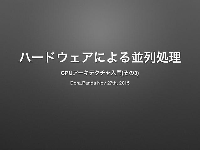ハードウェアによる並列処理 CPUアーキテクチャ入門(その3) Dora.Panda Nov 27th, 2015