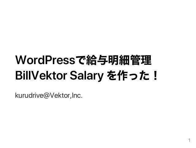 WordPressで給与明細管理 BillVektorSalaryを作った! kurudrive@Vektor,Inc. 1