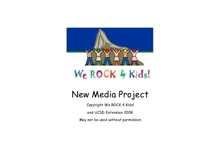 New Media Project Copyright We ROCK 4 Kids! and UCSD Extension 2008 May not be used without permission