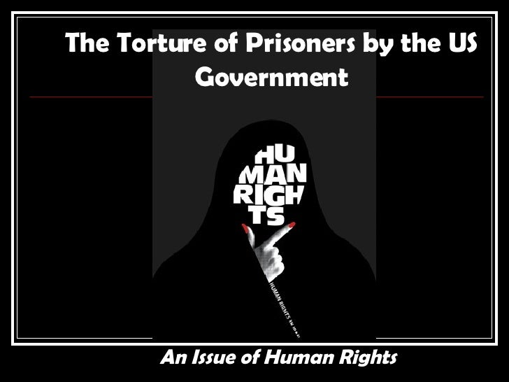The Torture of Prisoners by the US Government An Issue of Human Rights