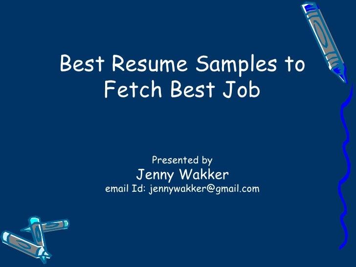 Best Resume Samples to Fetch Best Job Presented by Jenny Wakker email Id: jennywakker@gmail.com