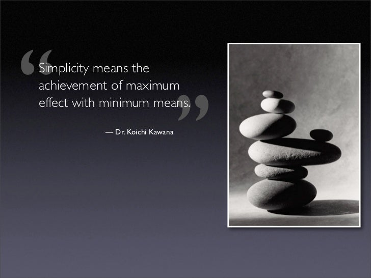 ''  Simplicity means the  achievement of maximum  effect with minimum means.                                              ...