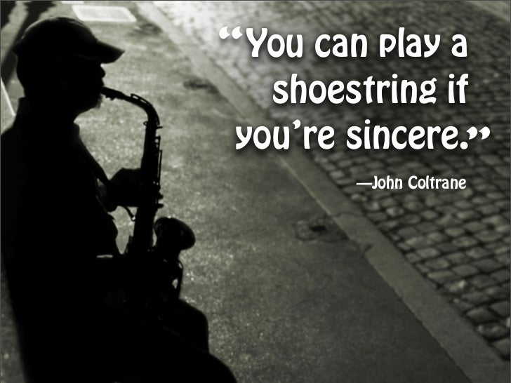 """You can play a    shoestring if  you're sincere.""         —John Coltrane"