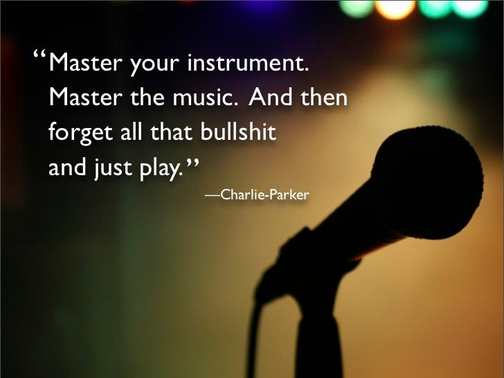 """ Master your instrument.  Master the music. And then  forget all that bullshit  and just play. ""                —Charlie-..."