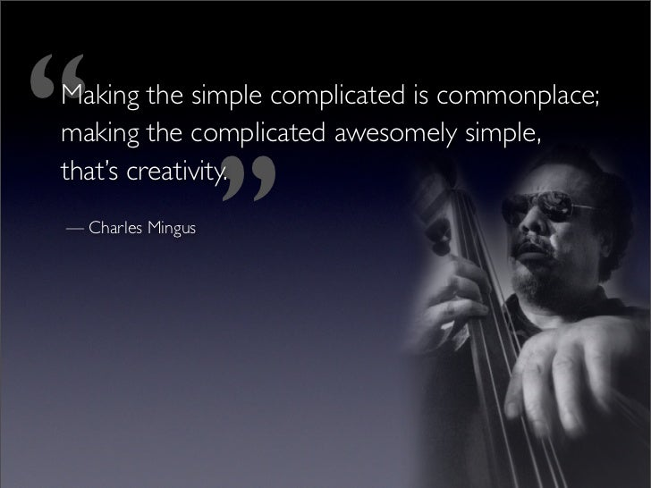 ''  Making the simple complicated is commonplace;                         ''  making the complicated awesomely simple,  th...
