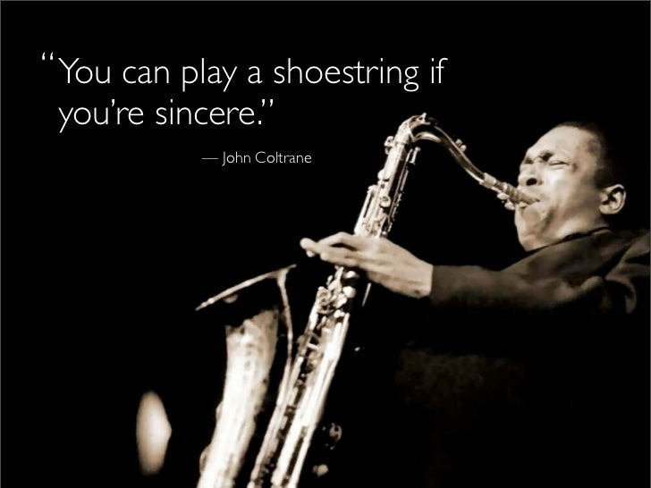""" You can play a shoestring if   you're sincere.""             — John Coltrane"