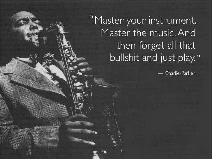 """ Master your instrument.    Master the music. And       then forget all that      bullshit and just play. ""              ..."