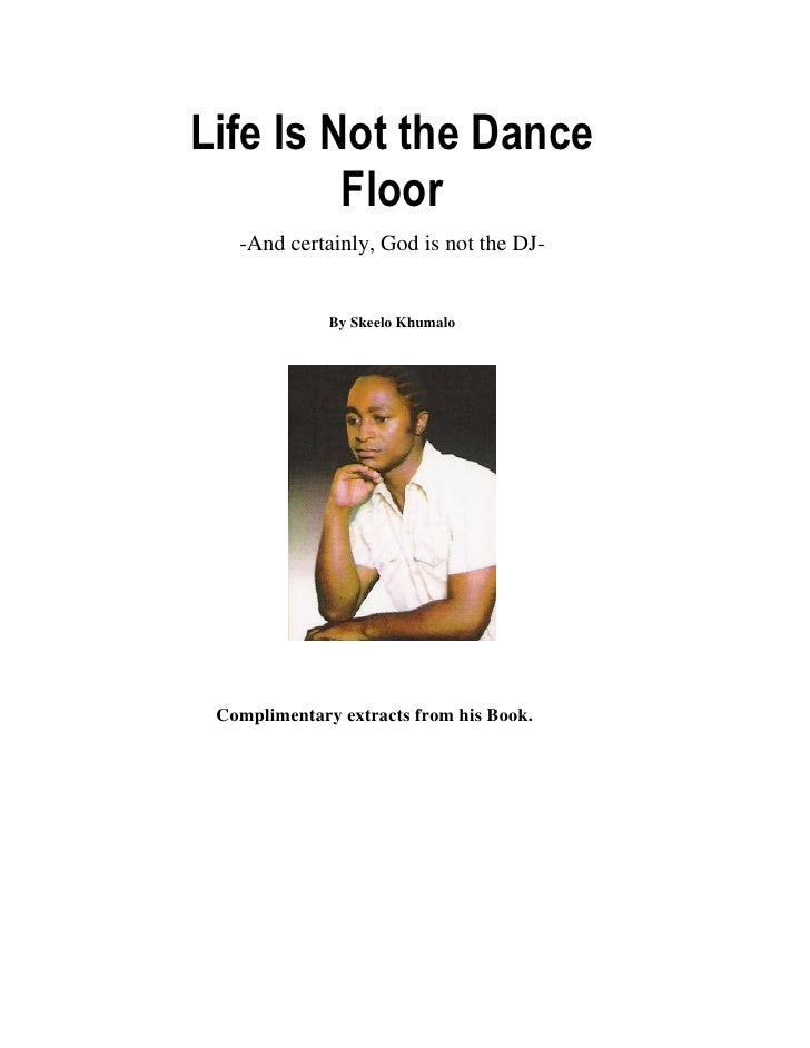 Life Is Not the Dance          Floor    -And certainly, God is not the DJ-                 By Skeelo Khumalo      Complime...