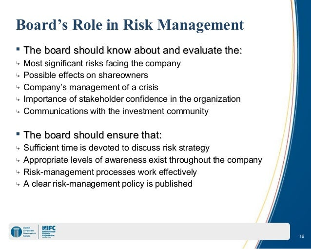 the role of board in risk management Although the management of a company is ultimately responsible for a company's risk management, the board of directors must understand the risks facing the company and oversee the risk.