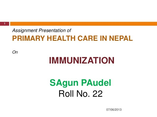 07/06/20131Assignment Presentation ofPRIMARY HEALTH CARE IN NEPALOnIMMUNIZATIONSAgun PAudelRoll No. 22