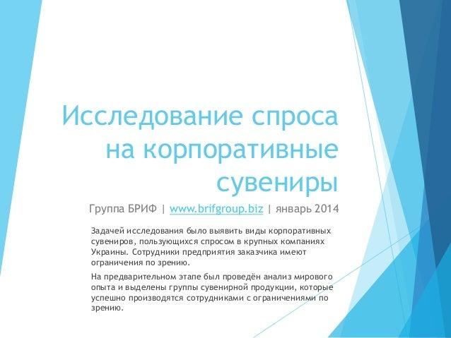 Исследование спроса на корпоративные сувениры Группа БРИФ | www.brifgroup.biz | январь 2014 Задачей исследования было выяв...
