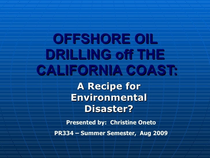 OFFSHORE OIL DRILLING off THE  CALIFORNIA COAST: A Recipe for Environmental Disaster? Presented by:  Christine Oneto PR334...
