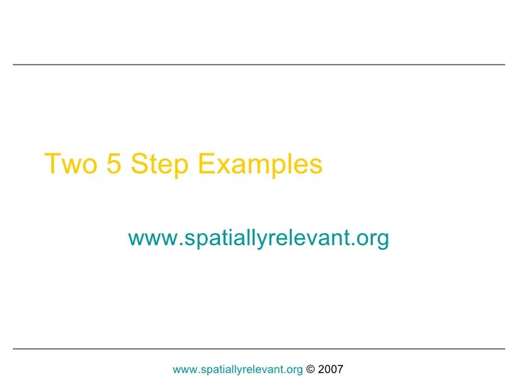 Two 5 Step Examples www.spatiallyrelevant.o rg
