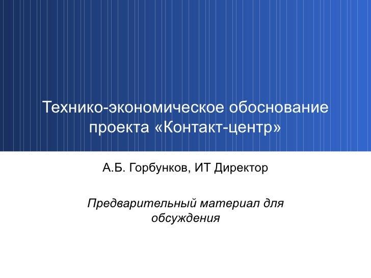 Технико-экономическое обоснование проекта «Контакт-центр» А.Б. Горбунков, ИТ Директор Предварительный материал для обсужде...