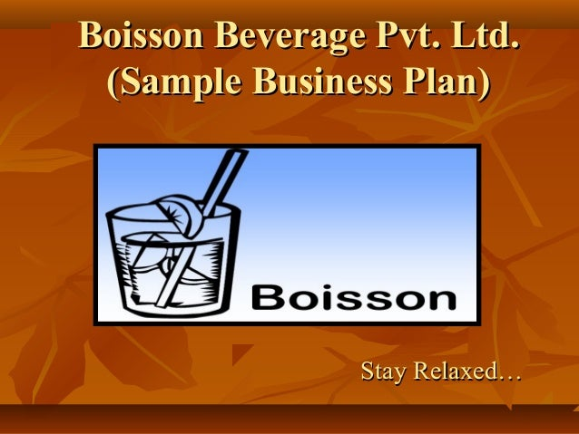 Boisson Beverage Pvt. Ltd.Boisson Beverage Pvt. Ltd. (Sample Business Plan)(Sample Business Plan) Stay Relaxed…Stay Relaxe...