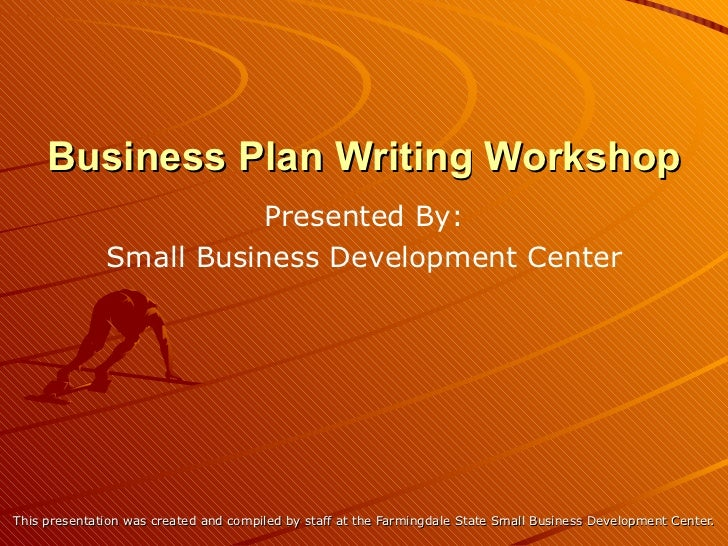 Business Plan Writing Workshop This presentation was created and compiled by staff at the Farmingdale State Small Business...