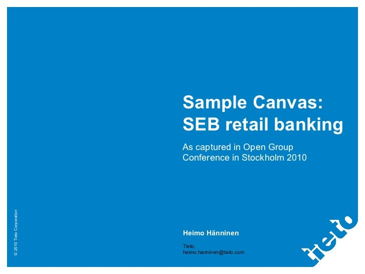 Sample Canvas: SEB retail banking As captured in Open Group Conference in Stockholm 2010 Heimo Hänninen Tieto, [email_addr...