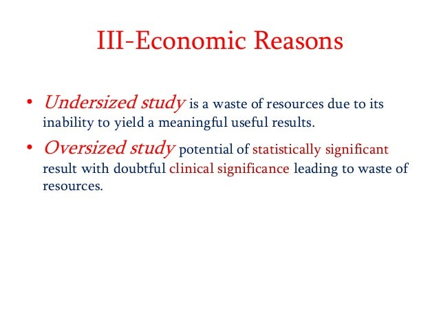 III-Economic Reasons • Undersized study is a waste of resources due to its inability to yield a meaningful useful results....