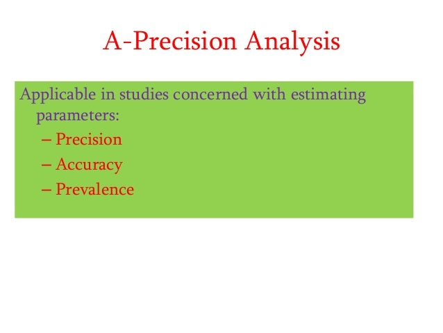 A-Precision Analysis Applicable in studies concerned with estimating parameters: – Precision – Accuracy – Prevalence