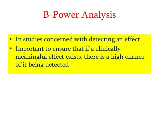 B-Power Analysis • In studies concerned with detecting an effect. • Important to ensure that if a clinically meaningful ef...