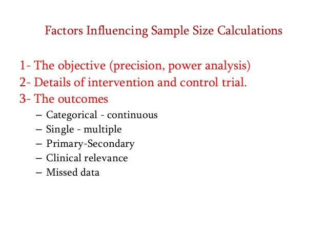 Factors Influencing Sample Size Calculations 1- The objective (precision, power analysis) 2- Details of intervention and c...