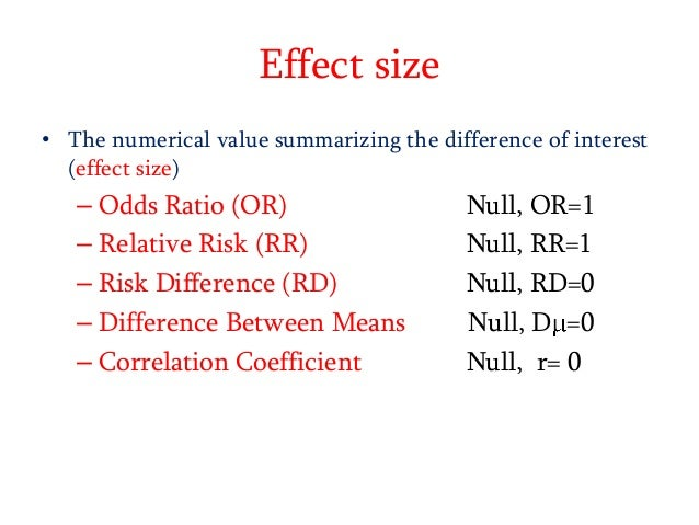 Effect size • The numerical value summarizing the difference of interest (effect size)  – Odds Ratio (OR) – Relative Risk ...
