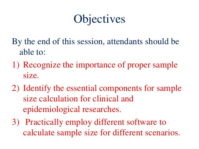 Objectives By the end of this session, attendants should be able to: 1) Recognize the importance of proper sample size. 2)...