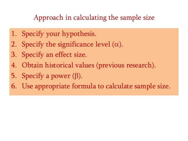 Approach in calculating the sample size 1. 2. 3. 4. 5. 6.  Specify your hypothesis. Specify the significance level ( ). Sp...